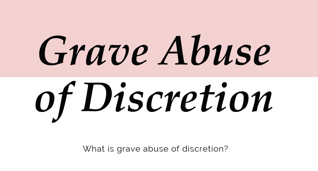 Grave Abuse of Discretion: What is Grave Abuse of Discretion?